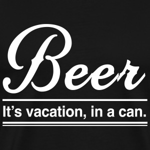 Beer. It's vacation in a can T-Shirts - Men's Premium T-Shirt