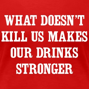 What doesn't kill us makes our drinks stronger Women's T-Shirts - Women's Premium T-Shirt