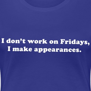 I don't work on Fridays, I make appearances Women's T-Shirts - Women's Premium T-Shirt