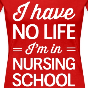 Nurse Shirt - I have no life I'm in nursing school Women's T-Shirts - Women's Premium T-Shirt