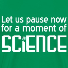 Let us paise now for a moment of science T-Shirts