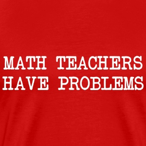 Math teachers have problems T-Shirts - Men's Premium T-Shirt