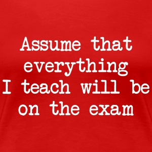 Assume that everything I teach will be on the exam Women's T-Shirts - Women's Premium T-Shirt