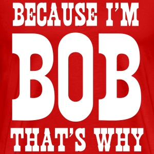 Because I'm Bob, that's why T-Shirts - Men's Premium T-Shirt