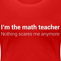 I'm the math teacher. nothing scares me Women's T-Shirts
