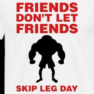 Design ~ Friends Don't Let Friends Skip Leg Day Shirt