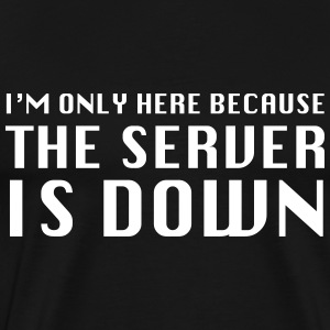 I'm only here because the server is down T-Shirts - Men's Premium T-Shirt