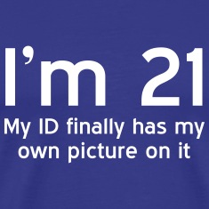 I'm 21. My ID finally has my own picture on it T-Shirts