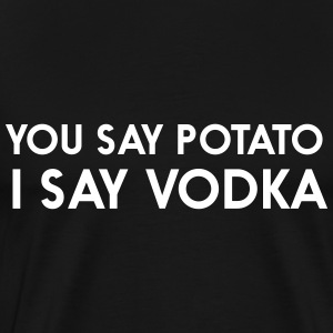 You say potato. I saw vodka T-Shirts - Men's Premium T-Shirt
