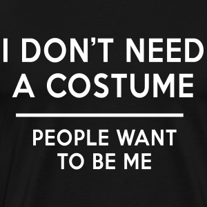 I don't need a costume people want to be me T-Shirts - Men's Premium T-Shirt