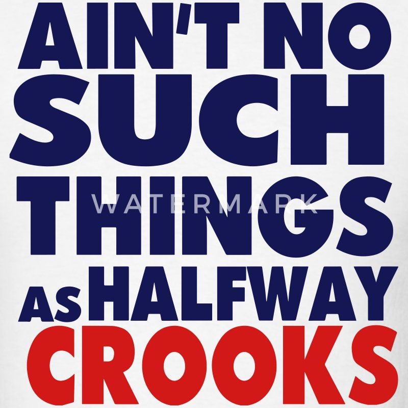 AIN'T NO SUCH THINGS AS HALFWAY CROOKS - Men's T-Shirt