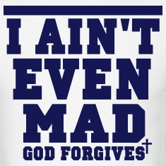 I AIN'T EVEN MAD GOD FORGIVES