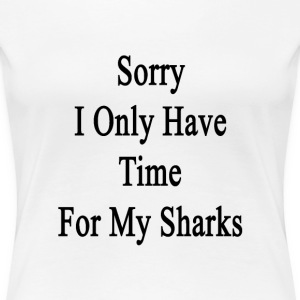 sorry_i_only_have_time_for_my_sharks T-Shirts - Women's Premium T-Shirt