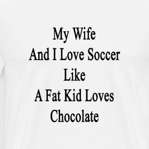 my_wife_and_i_love_soccer_like_a_fat_kid T-Shirts - Men's Premium T-Shirt