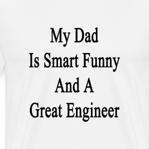 my_dad_is_smart_funny_and_a_great_engine T-Shirts - Men's Premium T-Shirt