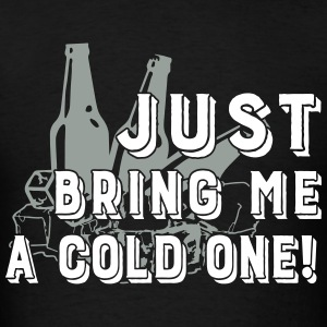 Just bring me a cold one - Men's T-Shirt