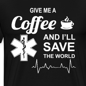 Give Me A Coffee And I'll Save The World Nursing T-Shirts - Men's Premium T-Shirt