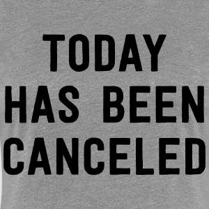 Today has been cancelled T-Shirts - Women's Premium T-Shirt