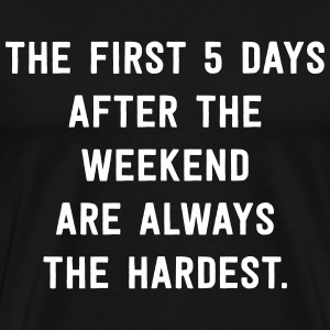 First 5 days after the weekend are always hardest T-Shirts - Men's Premium T-Shirt