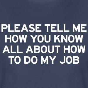 Tell me how you know all about how to do my job T-Shirts - Women's Premium T-Shirt