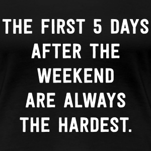 First 5 days after the weekend are always hardest T-Shirts - Women's Premium T-Shirt