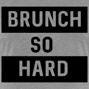 Brunch so hard T-Shirts - Women's Premium T-Shirt