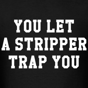 You Let A Stripper Trap You - Men's T-Shirt