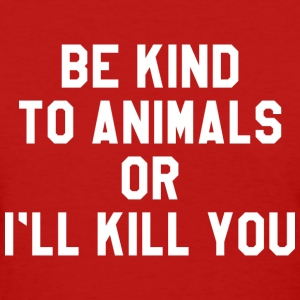 Be Kind To Animals Or I'll Kill You - Women's T-Shirt