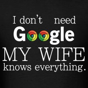 I don't need google my wife knows everything T-Shirts - Men's T-Shirt