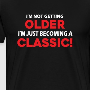 I'm Not Getting Older I'm Just Becoming A Classic T-Shirts - Men's Premium T-Shirt