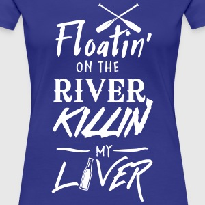 Floatin' on the river killin my liver T-Shirts - Women's Premium T-Shirt