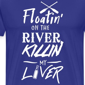 Floatin' on the river killin my liver T-Shirts - Men's Premium T-Shirt