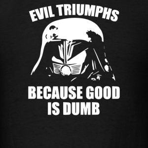 Evil Triumphs Because Good is Dumb - Men's T-Shirt