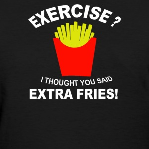 Exercise I Thought You Said Extra Fries - Women's T-Shirt