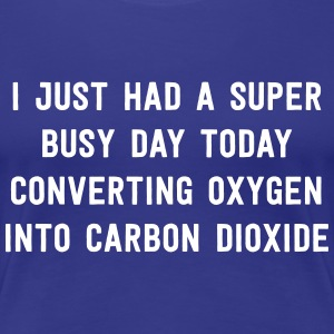 Super busy day converting oxygen to carbon dioxide T-Shirts - Women's Premium T-Shirt
