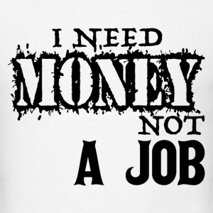 I Need Money Not A Job T-Shirts - Men's T-Shirt