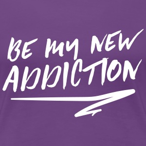 Be my new addiction T-Shirts - Women's Premium T-Shirt