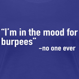 I'm in the mood for burpees said no one ever T-Shirts - Women's Premium T-Shirt