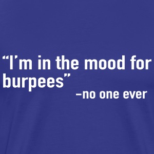 I'm in the mood for burpees said no one ever T-Shirts - Men's Premium T-Shirt