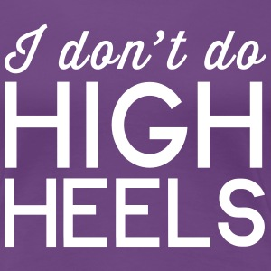 I don't do high heels T-Shirts - Women's Premium T-Shirt