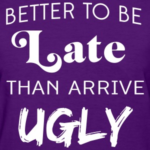 Better to be late than arrive ugly T-Shirts - Women's T-Shirt