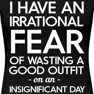 I have an irrational fear of wasting a good outfit T-Shirts - Women's Premium T-Shirt