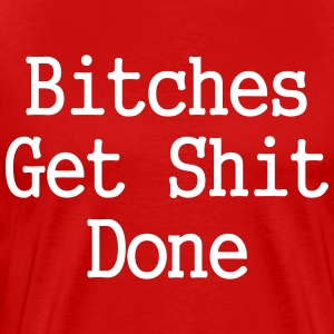 Bitches Get Shit Done - Men's Premium T-Shirt
