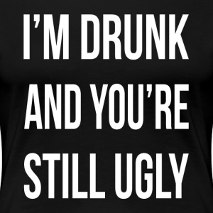 I'M DRUNK AND YOU'RE STILL UGLY T-Shirts - Women's Premium T-Shirt