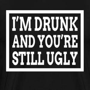 I'M DRUNK AND YOU'RE STILL UGLY T-Shirts - Men's Premium T-Shirt