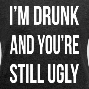 I'M DRUNK AND YOU'RE STILL UGLY T-Shirts - Women´s Roll Cuff T-Shirt
