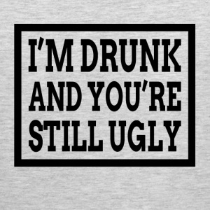 I'M DRUNK AND YOU'RE STILL UGLY Sportswear - Men's Premium Tank