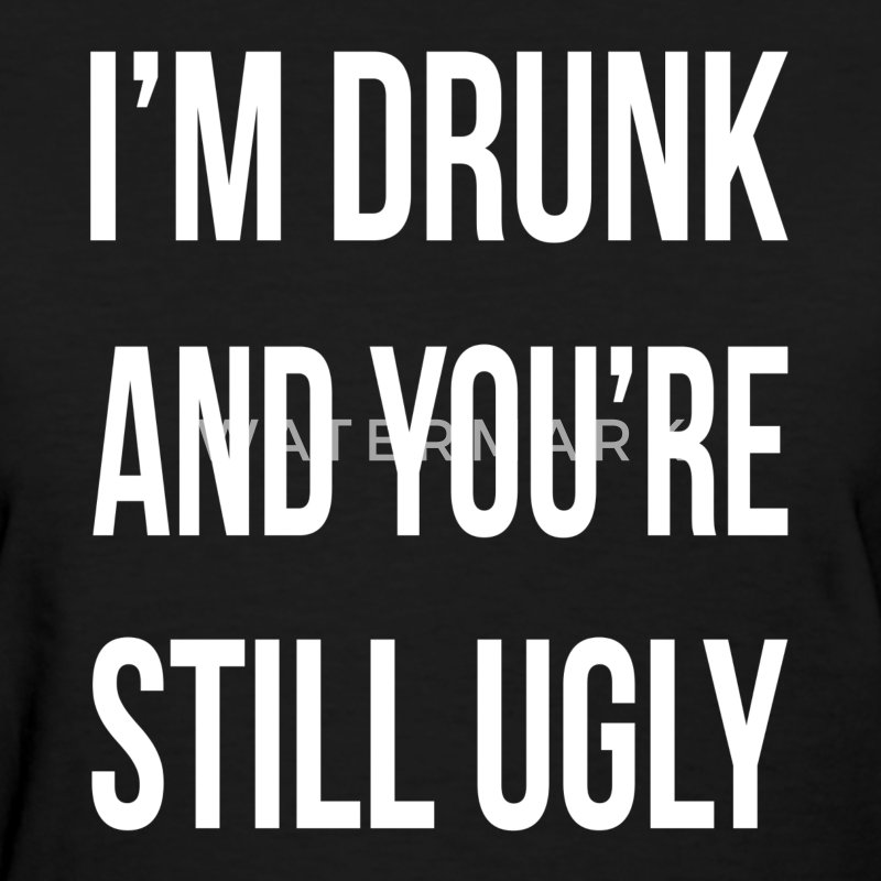 I'M DRUNK AND YOU'RE STILL UGLY T-Shirts - Women's T-Shirt