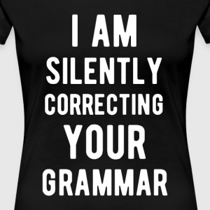 I'm Silently Correcting your Grammar Funny T Shirt T-Shirts - Women's Premium T-Shirt