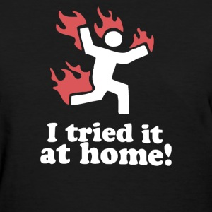 I Tried It At Home! Funny - Women's T-Shirt